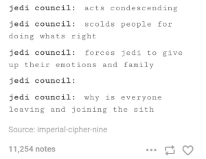 The jedi council: jedi council: acts condescending  jedi council: scolds people for  doing whats right  jedi council: forces jedi to give  up their emotions and family  jedi council:  edi council: why is everyone  leaving and joining the sith  Source: imperial-cipher-nine  11,254 notes The jedi council