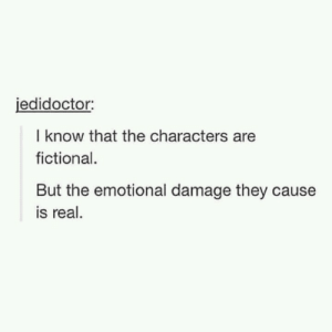 It is very real, indeed.: jedidoctor  I know that the characters are  fictional.  But the emotional damage they cause  is real It is very real, indeed.