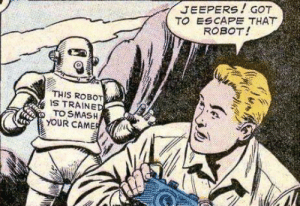 What is my purpose?: JEEPERS!GOT  TO ESCAPE THAT  ROBOT!  THIS ROBOT  IS TRAINED  TO SMASH  YOUR CAMER What is my purpose?