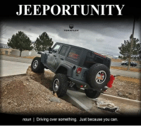 Driving, Can, and You: JEEPORTUNITY  TERAFLEX  noun | Driving over something. Just because you can.