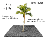 palm tree: jeez, louise  oh boy  oh jolly  I've really gone  and done it this time  I only grew a palm tree  from my carpet. oh man.