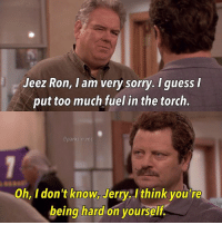 Memes, Sorry, and Too Much: Jeez Ron, l am very sorry. I guess  put too much fuel in the torch.  @parks.n.rec  Oh, I don't know, Jerry. I think you're  being hard on yourself. - parksandrec parksandrecreation jerrygergich jimoheir ronswanson nickofferman