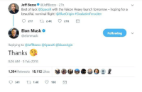 <p>Best of luck!</p>: Jeff Bezos@JeffBezos 21h  Best of luck @SpaceX with the Falcon Heavy launch tomorrow- hoping for a  beautiful, nominal flight! @BlueOrigin #Gradatim Feroc.ter  Elon Musk  @elonmusk  Following  Replying to @JeffBezos @SpaceX @blueorigin  Thanks  8:26 AM- 5 Feb 2018  1,384 Retweets 18,112 Likes  0341  1.4K  18K <p>Best of luck!</p>
