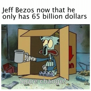 Dank, Jeff Bezos, and Marriage: Jeff Bezos now that he  only has 65 billion dollars  atriot  Spare change Marriage is big gay by Acraft8 MORE MEMES