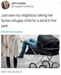 America, Facebook, and Instagram: Jeff Covfefe  @EngageTheRebels  Just saw my neighbour taking her  Syrian refugee child for a stroll in the  park.  Översätt fran engelska  2017-06-30 00:21 Sounds about right... refugees syrianrefugees trumpmemes liberals libbys democraps liberallogic liberal maga conservative constitution presidenttrump resist thetypicalliberal typicalliberal merica america stupiddemocrats donaldtrump trump2016 patriot trump yeeyee presidentdonaldtrump draintheswamp makeamericagreatagain trumptrain triggered CHECK OUT MY WEBSITE AND STORE!🌐 thetypicalliberal.net-store 🥇Join our closed group on Facebook. For top fans only: Right Wing Savages🥇 Add me on Snapchat and get to know me. Don't be a stranger: thetypicallibby Partners: @theunapologeticpatriot 🇺🇸 @too_savage_for_democrats 🐍 @thelastgreatstand 🇺🇸 @always.right 🐘 @keepamerica.usa ☠️ @republicangirlapparel 🎀 @drunkenrepublican 🍺 TURN ON POST NOTIFICATIONS! Make sure to check out our joint Facebook - Right Wing Savages Joint Instagram - @rightwingsavages