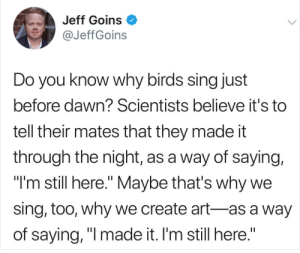 "Tumblr, Birds, and Blog: Jeff Goins O  @JeffGoins  Do you know why birds sing just  before dawn? Scientists believe it's to  tell their mates that they made it  through the night, as a way of saying,  ""I'm still here."" Maybe that's why we  sing, too, why we create art-as a way  of saying, ""l made it. I'm still here."" awesomacious:  Came across this, don't know if it has been posted already."