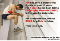 This Could Happen To You http://www.damnlol.com/this-could-happen-to-you-90606.html: Jeff has been a professional  athlete for over 10 years.  For 7 years he has been taking  Dihydrogen Monoxide (DHMO)  to increase his endurance.  Jeff is now addicted, without  DHMO, he will die in 3 days.  There is no cure.  Help stop the addiction, get the facts  www.dhmo.org This Could Happen To You http://www.damnlol.com/this-could-happen-to-you-90606.html