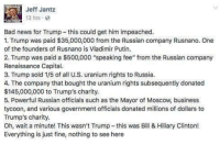 "Bad, Hillary Clinton, and News: Jeff Jantz  13 hrs  Bad news for Trump-this could get him impeached  1. Trump was paid $35,000,000 from the Russian company Rusnano. One  of the founders of Rusnano is Vladimir Putin.  2. Trump was paid a $500,000 ""speaking fee"" from the Russian company  Renaissance Capital  3. Trump sold 1/5 of all U.S. uranium rights to Russia  4. The company that bought the uranium rights subsequently donated  $145,000,000 to Trump's charity  5. Powerful Russian officials such as the Mayor of Moscow, business  tycoon, and various government officials donated millions of dollars to  Trump's charity.  Oh, wait a minute! This wasn't Trump-this was Bill & Hillary Clinton!  Everything is just fine, nothing to see here"