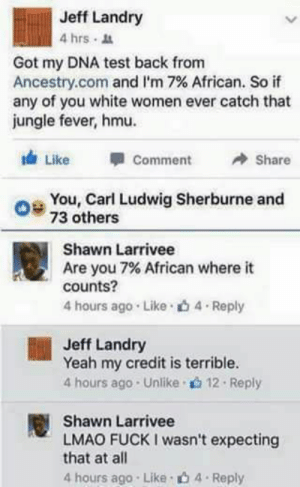 In all the right places: Jeff Landry  4hrs .  Got my DNA test back from  Ancestry.com and i.m 7% African. So if  any of you white women ever catch that  jungle fever, hmu.  Like Comme  Share  O 73 others  You, Carl Ludwig Sherburne and  Shawn Larrivee  Are you 7% African where it  counts?  4 hours ago . Like . 4 . Reply  Jeff Landry  Yeah my credit is terrible.  4 hours ago . Unlike . 12 . Reply  Shawn Larrivee  LMAO FUCK I wasn't expecting  that at all  4 hours ago Like b 4 Reply In all the right places