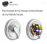 Friends, My House, and Shower: jeff  @ltsJeffLe  the shower at my house vs the shower  at my friends house It always be so complicated 😂🤦♂️ https://t.co/MoiBcNK3K9