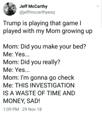 Growing Up, Money, and Politics: Jeff McCarthy  @jeffmccarthyesq  Trump is playing that game l  played with my Mom growing up  Mom: Did you make your bed?  Me: Yes  Mom: Did you really?  Me: Yes.  Mom: l'm gonna go check  Me: THIS INVESTIGATION  IS A WASTE OF TIME AND  MONEY, SAD!  1:09 PM 29 Nov 18 Childish Games