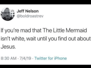 People gonna be triggered: Jeff Nelson  @boldroastrev  If you're mad that The Little Mermaid  isn't white, wait until you find out about  Jesus.  8:30 AM 7/4/19 Twitter for iPhone People gonna be triggered