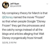 "Disney, Frozen, and Google: Jeff Ryan  @jryan2028  My conspiracy theory for March is that  @Disney named the movie ""Frozen""  so that when people Google ""Disney  Frozen"" they get the princesses and  the catchy songs instead of all the  blogs and articles alleging that Walt  Disney cryogenically froze himself.  3/2/18, 3:16 PM ajtheslayer:This is the most woke shit I have ever seen."