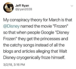 "Disney, Frozen, and Google: Jeff Ryan  @jryan2028  My conspiracy theory for March is that  @Disney named the movie ""Frozen""  so that when people Google ""Disney  Frozen"" they get the princesses and  the catchy songs instead of all the  blogs and articles alleging that Walt  Disney cryogenically froze himself.  3/2/18, 3:16 PM digimonlover09:  ajtheslayer: This is the most woke shit I have ever seen. OP may be on to something"