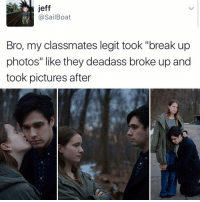 "Memes, Deadass, and Boat: Jeff  @Sail Boat  Bro, my classmates legit took ""break up  photos"" like they deadass broke up and  took pictures after 😂😂lol - - - - - 420 memesdaily Relatable dank MarchMadness HoodJokes Hilarious Comedy HoodHumor ZeroChill Jokes Funny KanyeWest KimKardashian litasf KylieJenner JustinBieber Squad Crazy Omg Accurate Kardashians Epic bieber Weed TagSomeone hiphop trump rap drake"