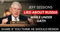 Do It Again, Memes, and Russia: JEFF SESSIONS  LIED ABOUT RUSSIA  WHILE UNDER  OATH  MR. SESSIONS  SHARE IF YOU THINK HE SHOULD RESIGN We know Jeff Sessions lied under oath once before. So why wouldn't he do it again today? Add your name if you think he's unfit to be our nation's top cop and should resign immediately: dems.me/2rfxqgH