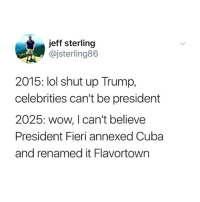 Funny, Lol, and Shut Up: jeff sterling  @jsterling86  2015: lol shut up Trump,  celebrities can't be president  2025: wow, I can't believe  President Fieri annexed Cuba  and renamed it Flavortowrn Don't follow @satan if you're easily offended ✌️