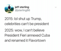 Lol, Shut Up, and Wow: jeff sterling  @jsterling86  2015: lol shut up Trump,  celebrities can't be president  2025: wow, I can't believe  President Fieri annexed Cuba  and renamed it Flavortown