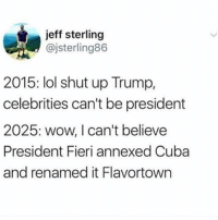 Lol, Memes, and Shut Up: jeff sterling  @jsterling86  2015: lol shut up Trump,  celebrities can't be president  2025: wow, I can't believe  President Fieri annexed Cuba  and renamed it Flavortown THIS IS STILL @genuineguy___ IT IS JUST A NAME CHANGE SO DO NOT UNFOLLOW