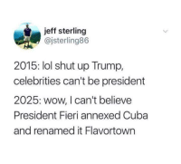 """Lol, Love, and Memes: jeff sterling  @jsterling86  2015: lol shut up Trump,  celebrities can't be president  2025: wow, I can't believe  President Fieri annexed Cuba  and renamed it Flavortown <p>I love this via /r/memes <a href=""""http://ift.tt/2tcgnBw"""">http://ift.tt/2tcgnBw</a></p>"""