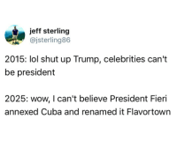 """Lol, Shut Up, and The Rock: jeff sterling  @jsterling86  2015: lol shut up Trump, celebrities can't  be president  2025: wow, I can't believe President Fieri  annexed Cuba and renamed it Flavortown <p><a href=""""http://tumblr.tastefullyoffensive.com/post/163036952863/the-rock-2020-via-jsterling86"""" class=""""tumblr_blog"""">tastefullyoffensive</a>:</p>  <blockquote><p>The Rock 2020 (via <a href=""""https://twitter.com/jsterling86/status/885279489193906176"""">jsterling86</a>)</p></blockquote>"""