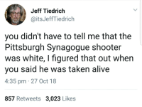 Alive, Taken, and Pittsburgh: Jeff Tiedrich  aitsJeffTiedrich  you didn't have to tell me that the  Pittsburgh Synagogue shooter  was white, I figured that out when  you said he was taken alive  4:35 pm 27 Oct 18  857 Retweets 3,023 Likes He was just mentally ill, not a terrorist.🤡