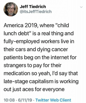 "Vet Action Network: Jeff Tiedrich  @itsJeffTiedrich  America 2019, where ""child  lunch debt"" is a real thing and  fully-employed workers live in  their cars and dying cancer  patients beg on the internet for  strangers to pay for their  medication so yeah, I'd say that  late-stage capitalism is working  out just aces for everyone  10:08 6/11/19 Twitter Web Client Vet Action Network"