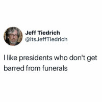 15 Brutal Memes Mocking Trump's Response to McCain's Death: http://bit.ly/2C6kKSU: Jeff Tiedrich  @itsJeffTiedrich  I like presidents who don't get  barred from funerals 15 Brutal Memes Mocking Trump's Response to McCain's Death: http://bit.ly/2C6kKSU