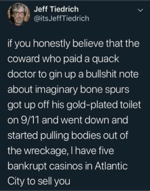 gin: Jeff Tiedrich  @itsJeffTiedrich  if you honestly believe that the  coward who paid a quack  doctor to gin upa bullshit note  about imaginary bone spurs  got up off his gold-plated toilet  on 9/11 and went down and  started pulling bodies out of  the wreckage, I have five  bankrupt casinos in Atlantic  City to sell you