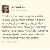 Well: Jeff Tiedrich  @itsJeffTiedrich  I'll take a thousand migrants willing  to walk 2,000 miles across a desert  in hopes of a making a better life in  America over one privileged smirking  insolent snot-nose MAGA hat-wearing  teenage dipshit asshole any day of  the week and twice on Sunday  4:43 PM 19 Jan 19 Well