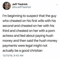 Money, Good, and Porn: Jeff Tiedrich  @itsJeffTiedrich  I'm beginning to suspect that the guy  who cheated on his first wife with his  second and cheated on her with his  third and cheated on her with a porn  actress and lied about paying hush  money and then said the hush money  payments were legal might not  actually be a good christian  12/13/18, 8:42 AM (S)