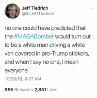 Driving, Memes, and Http: Jeff Tiedrich  @itsJeffTiedrich  no one could have predicted that  the #MAGABomber would turn out  to be a white man driving a white  van covered in pro-Trump stickers,  and when l say no one, I mean  everyonee  10/26/18, 8:27 AM  885 Retweets 2,851 Likes 15 Brutal Memes Mocking the MAGABomber: http://bit.ly/2SrCuwq