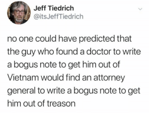 attorney: Jeff Tiedrich  @itsJeffTiedrich  no one could have predicted that  the guy who found a doctor to write  a bogus note to get him out of  Vietnam would find an attorney  general to write a bogus note to get  him out of treason