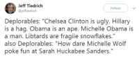 "Chelsea, Chelsea Clinton, and Michelle Obama: Jeff Tiedrich  @jefftiedrich  Follow  Deplorables: ""Chelsea Clinton is ugly. Hillary  is a hag. Obama is an ape. Michelle Obama is  a man. Libtards are fragile snowflakes.""  also Deplorables: ""How dare Michelle Wolf  poke fun at Sarah Huckabee Sanders."" (W) Suddenly the Trumpist snowflakes decided that they are loving political correctness...  #hypocrisy"