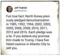 casinos: Jeff Tiedrich  @jefftiedrich  Fun true fact: North Korea previ-  ously pledged denuclearization  in 1985, 1992,1994, 2002, 2003,  2005, 2006, 2008, 2010, 2011,  2012 and 2016. Each pledge was  a lie. If you believe any promise  Kim made to Trump, I have five  failed casinos in Atlantic City to  sell you.