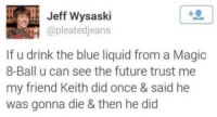 Future, Blue, and Magic: Jeff Wysaski  @pleatedjeans  If u drink the blue liquid from a Magic  8-Ball u can see the future trust me  my friend Keith did once & said he  was gonna die & then he did