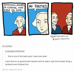 Best Puns: JEFFERSON, ADAMS,İİNO PARTIES  I'M LEAVING. AND  WHILE I'M GONE  reporris'hcomics  & zach hanson  bl-urryface:  youjustgotunfollowed  this is one of the best puns i have ever seen  I sent this to my government teacher and he said it was the funniest thing a  students ever showed him  Source: reparrishcomics