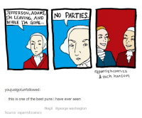 Best Puns: JEFFERSON, ADAMS,  IM LEAVING. AND  WHILE I'M GONE  NO PARTIES  reparrishcomics  & zach hanson  youjustgotunfollowed:  this is one of the best puns i have ever seen  #legit #george washington  Source: reparrishcomics