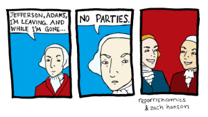 youjustgotunfollowed:  this is one of the best puns i have ever seen : JEFFERSON, ADAMS,  I'M LEAVING. AND  WHILE I'M GONE...  NO PARTIES.  reparrishcomics  & zach hanson youjustgotunfollowed:  this is one of the best puns i have ever seen