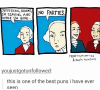 Best Puns: JEFFERSON, ADAMS,  IM LEAVING. AND  WHILE 'M GONE..  repishcomics  & zach hanson  youjustgotunfollowed:  this is one of the best puns i have ever  seen
