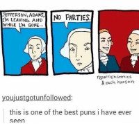 Best pun I've ever seen: JEFFERSON, ADAMS,  NO PARTIES  IM LEAVING AND  WHILE I'M GONE...  reporrish Comics  & zach hanson  youjustgotunfollowed:  this is one of the best puns i have ever  Seen Best pun I've ever seen