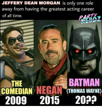 JEFFERY DEAN MORGAN is only one role  away from having the greatest acting career  of all time.  BATMAN  THE  COMEDIAN  NEGAN  (THOMAS WAYNE)  2009 2015  20? Silk Spectre