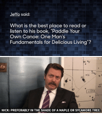 """Advice, Life, and Nick Offerman: Jeffo said:  What is the best place to read or  listen to his book, """"Paddle Your  Own Canoe: One Man's  Fundamentals for Delicious Living?   FALLONTONIGHT  .25  LIBRA  50  NICK: PREFERABLY IN THE SHADE OF A MAPLE OR SYCAMORETREE. <p>Nick Offerman gives <a href=""""https://www.youtube.com/watch?v=99EVUWimnVM&amp;list=UU8-Th83bH_thdKZDJCrn88g"""" target=""""_blank"""">life advice to our Tumblr followers</a>!</p>"""