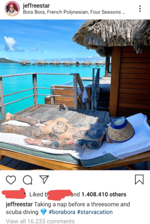 Jeffree Star strikes again: jeffreestar  Bora Bora, French Polynesian, Four Seasons ..  LE  Liked b  nd 1.408.410 others  jeffreestar Taking a nap before a threesome and  scuba diving  #borabora #starvacation  View all 16.233 comments Jeffree Star strikes again