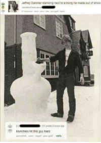 Jeffrey Dahmer standing next to a bong he made out of snow  H ts1 points 6 bouts ago  Munchies hit this guy hard  permalink save report give gold treply Dude had a pretty rough childhood though. Both of his parents were murdered and one of them was a muggle.