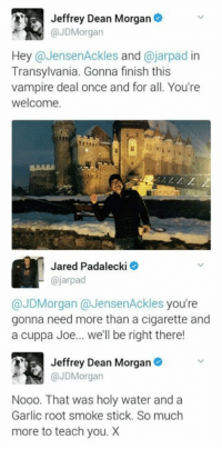 Memes, Jared, and Vampires: Jeffrey Dean Morgan  @JD Morgan  Hey  a Jensen Ackles  and  ajarpad in  Transylvania. Gonna finish this  vampire deal once and for all. You're  welcome.  Jared Padalecki  @jarpad  @JDMorgan (a JensenAckles you're  gonna need more than a cigarette and  a cuppa Joe... we'll be right there!  Jeffrey Dean Morgan  @JD Morgan  Nooo. That was holy water and a  Garlic root smoke stick. So much  more to teach you. X - Not Moose