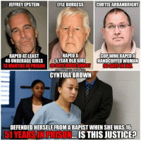 Facebook, Girls, and Memes: JEFFREY EPSTEIN  LYLE BURGESS CURTISARBANBRIGHT  RAPED AT LEAST  4O UNDERAGE GIRLS  I3 MONTHS İNPRIS  RAPEDA  Oro  CYNTOIA BROWN  COPWHORAPEDA  5 YEAR OLD GIRL- I HANDCUFFED WOMAN  FB/POLICETHEPOLICEAG  DEFENDED HERSELF FROMA RAPIST WHEN SHE WAS 16  51 YEARSINPRISON..  IS THIS JUSTICER Anyone else see something wrong here? 💭😡🤬😠😰💭 Join Us: @TheFreeThoughtProject 💭 TheFreeThoughtProject 💭 LIKE our Facebook page & Visit our website for more News and Information. Link in Bio... 💭 policethepolice www.TheFreeThoughtProject.com
