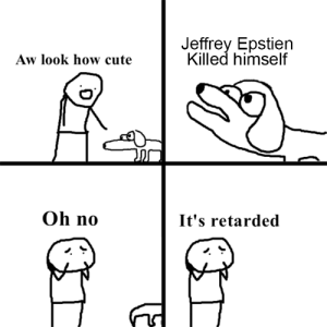 Don't debate in the comments please: Jeffrey Epstien  Killed himself  Aw look how cute  Oh no  It's retarded Don't debate in the comments please