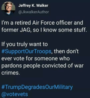 Air Force, Stuff, and Convicted: Jeffrey K. Walker  @JkwalkerAuthor  I'm a retired Air Force officer and  former JAG, so I know some stuff.  If you truly want to  #SupportOurTroops, then don't  ever vote for someone who  pardons people convicted of war  crimes.  #TrumpDegradesOurMilitary  @votevets Boycott Hate Speech Media.