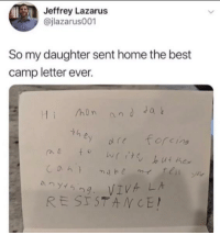 "Memes, Best, and Home: Jeffrey Lazarus  @jlazarus001  So my daughter sent home the best  camp letter ever.  hon andJa  th  ey 0(1 forcing  RESISTANCE <p>VIVA LA RESISTANCE! via /r/memes <a href=""https://ift.tt/2IUVYn4"">https://ift.tt/2IUVYn4</a></p>"